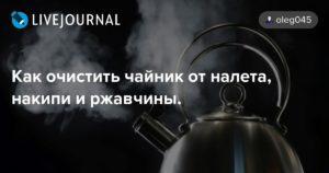 Как очистить чайник от налета, накипи и ржавчины